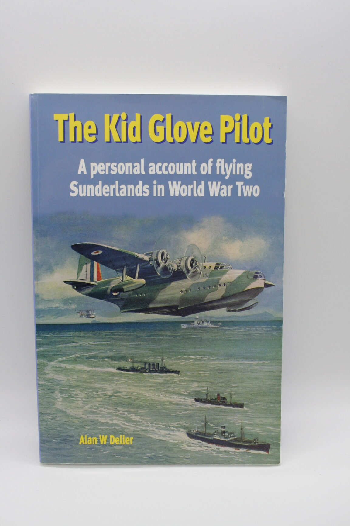 The Kid Glove Pilot: A personal account of flying Sunderlands in WW2 - Alan W Deller